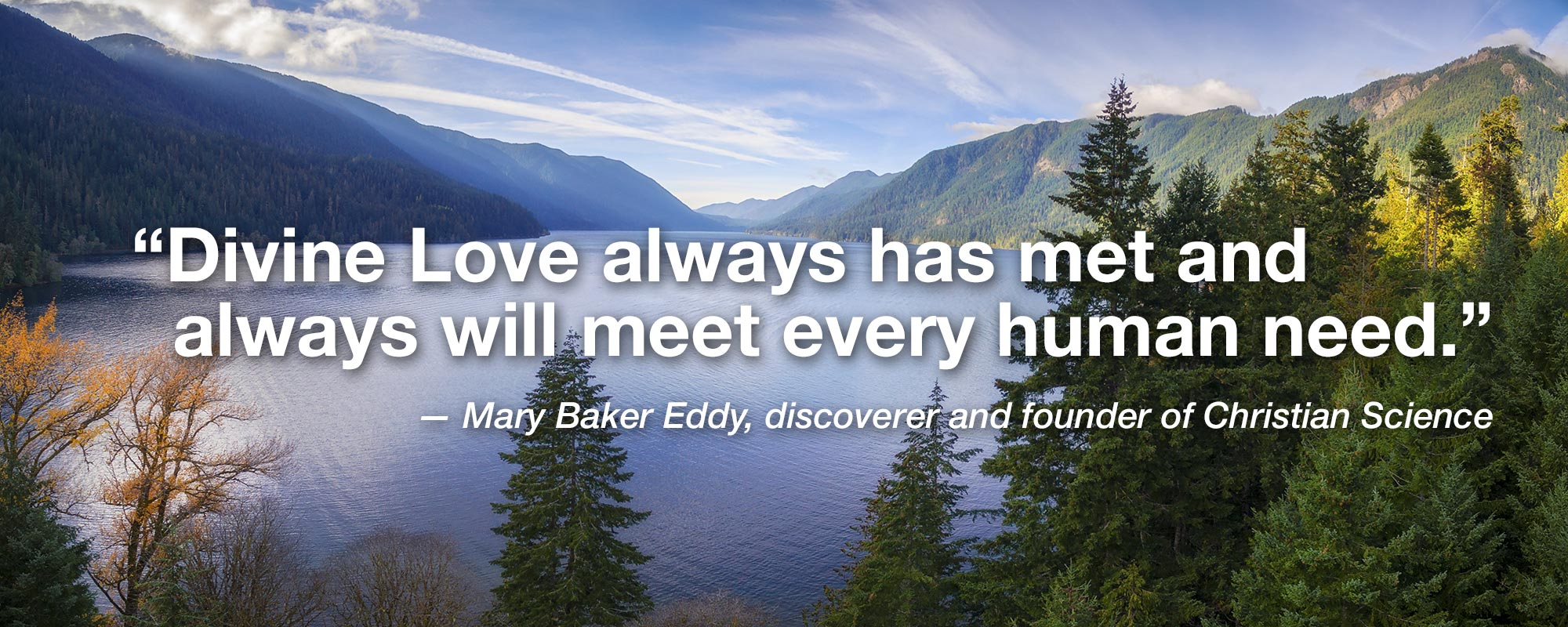 """""""Divine Love always has met and always will meet every human need."""" — Mary Baker Eddy, discoverer and founder of Christian Science"""